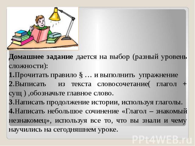 Домашнее задание дается на выбор (разный уровень сложности): 1.Прочитать правило § … и выполнить упражнение2.Выписать из текста словосочетание( глагол + сущ ) ,обозначьте главное слово.3.Написать продолжение истории, используя глаголы.4.Написать неб…