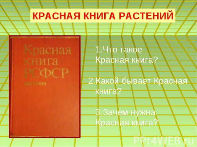 КРАСНАЯ КНИГА РАСТЕНИЙ 1.Что такое Красная книга?2.Какой бывает Красная книга? 3.Зачем нужна Красная книга?