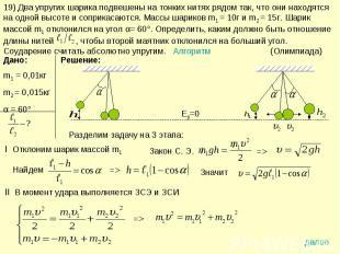 19) Два упругих шарика подвешены на тонких нитях рядом так, что они находятся на