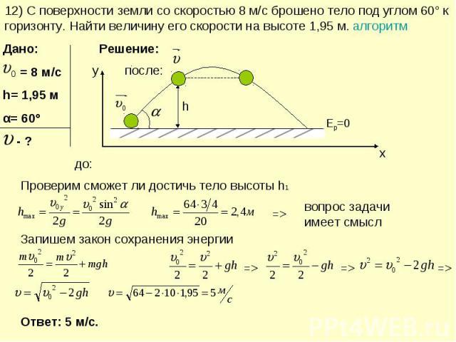12) С поверхности земли со скоростью 8 м/с брошено тело под углом 60° к горизонту. Найти величину его скорости на высоте 1,95 м. алгоритм