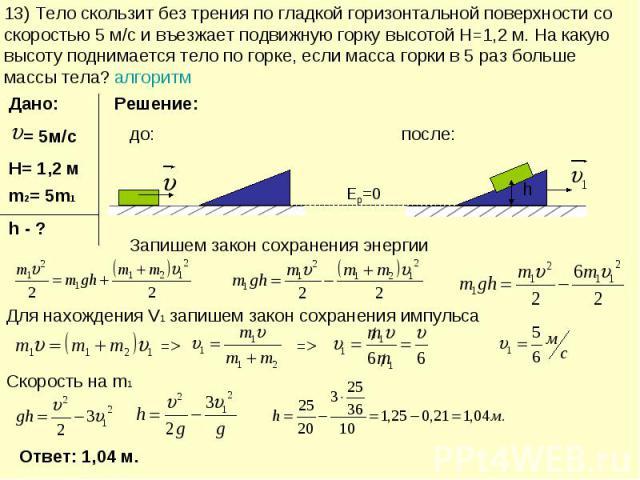 13) Тело скользит без трения по гладкой горизонтальной поверхности со скоростью 5 м/с и въезжает подвижную горку высотой H=1,2 м. На какую высоту поднимается тело по горке, если масса горки в 5 раз больше массы тела? алгоритм