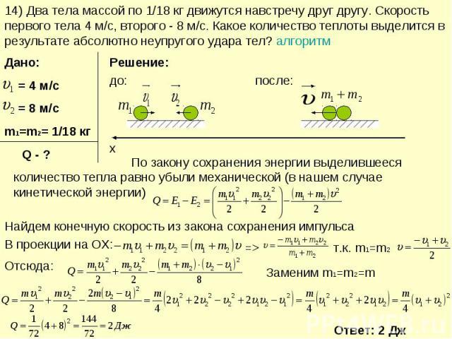 14) Два тела массой по 1/18 кг движутся навстречу друг другу. Скорость первого тела 4 м/с, второго - 8 м/с. Какое количество теплоты выделится в результате абсолютно неупругого удара тел? алгоритм По закону сохранения энергии выделившееся количество…