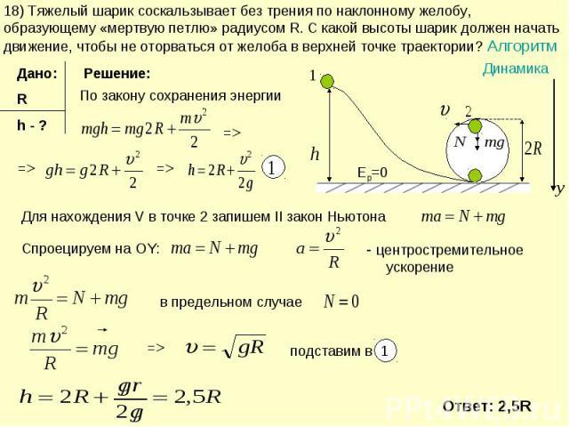 18) Тяжелый шарик соскальзывает без трения по наклонному желобу, образующему «мертвую петлю» радиусом R. С какой высоты шарик должен начать движение, чтобы не оторваться от желоба в верхней точке траектории? Алгоритм Для нахождения V в точке 2 запиш…