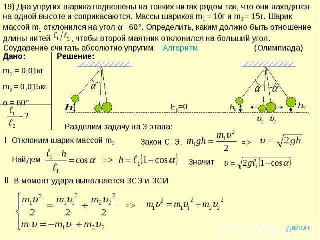 19) Два упругих шарика подвешены на тонких нитях рядом так, что они находятся на одной высоте и соприкасаются. Массы шариков m1 = 10г и m2 = 15г. Шарик массой m1 отклонился на угол α= 60°. Определить, каким должно быть отношение длины нитей , чтобы …