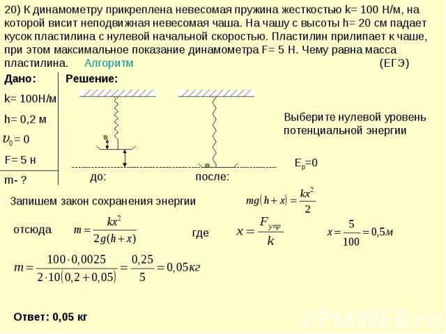 20) К динамометру прикреплена невесомая пружина жесткостью k= 100 Н/м, на которой висит неподвижная невесомая чаша. На чашу с высоты h= 20 см падает кусок пластилина с нулевой начальной скоростью. Пластилин прилипает к чаше, при этом максимальное по…