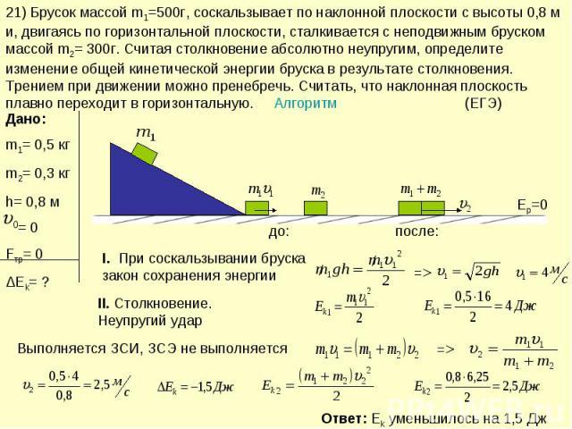 21) Брусок массой m1=500г, соскальзывает по наклонной плоскости с высоты 0,8 м и, двигаясь по горизонтальной плоскости, сталкивается с неподвижным бруском массой m2= 300г. Считая столкновение абсолютно неупругим, определите изменение общей кинетичес…