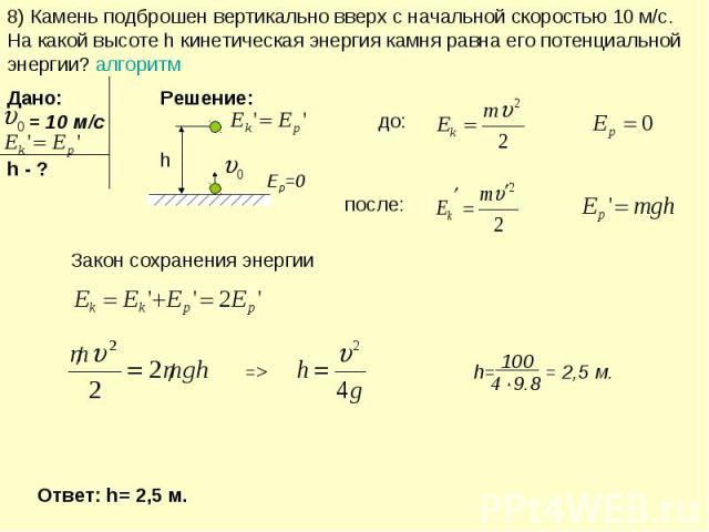8) Камень подброшен вертикально вверх с начальной скоростью 10 м/с. На какой высоте h кинетическая энергия камня равна его потенциальной энергии? алгоритм