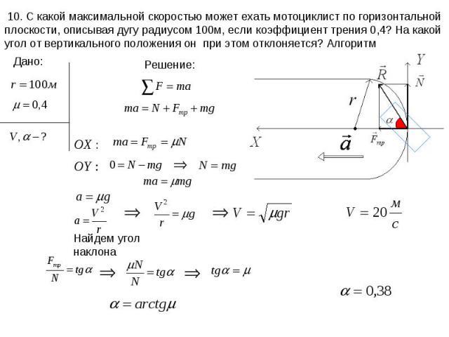 10. С какой максимальной скоростью может ехать мотоциклист по горизонтальной плоскости, описывая дугу радиусом 100м, если коэффициент трения 0,4? На какой угол от вертикального положения он при этом отклоняется? Алгоритм