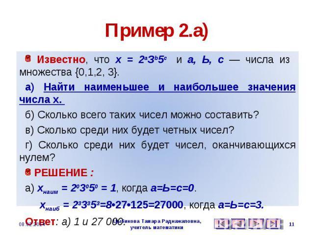 Пример 2.а) Известно, что х = 2аЗb5с и а, Ь, с — числа из множества {0,1,2, 3}. а) Найти наименьшее и наибольшее значения числа х. б) Сколько всего таких чисел можно составить? в) Сколько среди них будет четных чисел? г) Сколько среди них будет чисе…
