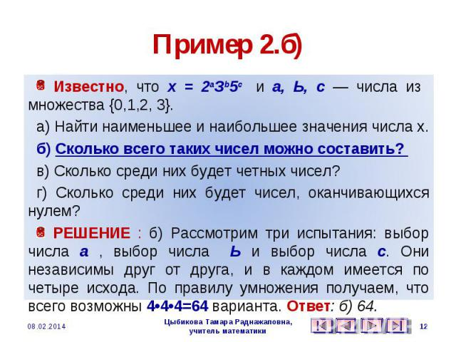 Пример 2.б) Известно, что х = 2аЗb5с и а, Ь, с — числа из множества {0,1,2, 3}. а) Найти наименьшее и наибольшее значения числа х. б) Сколько всего таких чисел можно составить? в) Сколько среди них будет четных чисел? г) Сколько среди них будет чисе…
