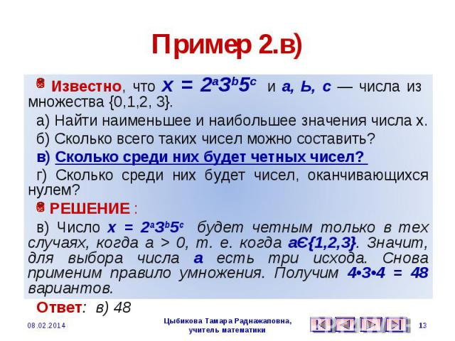 Пример 2.в) Известно, что х = 2аЗb5с и а, Ь, с — числа из множества {0,1,2, 3}. а) Найти наименьшее и наибольшее значения числа х. б) Сколько всего таких чисел можно составить? в) Сколько среди них будет четных чисел? г) Сколько среди них будет чисе…