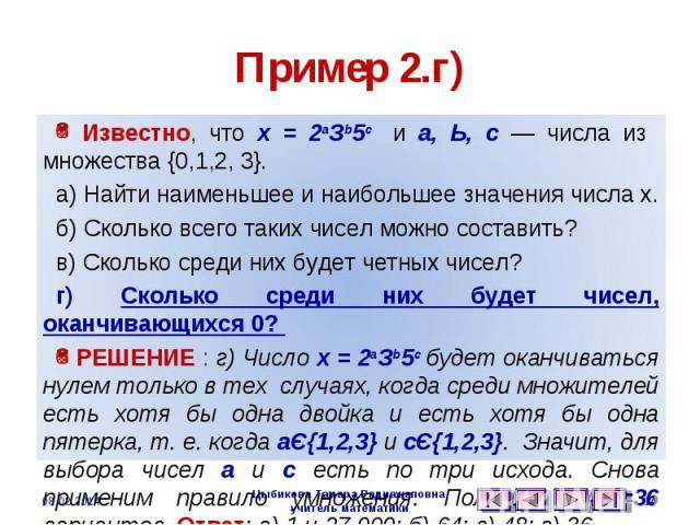 Пример 2.г) Известно, что х = 2аЗb5с и а, Ь, с — числа из множества {0,1,2, 3}. а) Найти наименьшее и наибольшее значения числа х. б) Сколько всего таких чисел можно составить? в) Сколько среди них будет четных чисел? г) Сколько среди них будет чисе…