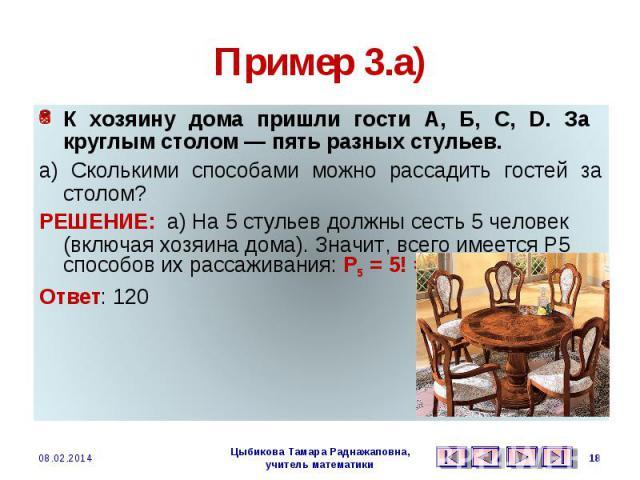 Пример 3.а) К хозяину дома пришли гости А, Б, С, D. За круглым столом — пять разных стульев. а) Сколькими способами можно рассадить гостей за столом? РЕШЕНИЕ: а) На 5 стульев должны сесть 5 человек (включая хозяина дома). Значит, всего имеется Р5 сп…
