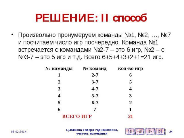 РЕШЕНИЕ: II способ Произвольно пронумеруем команды №1, №2, …, №7 и посчитаем число игр поочередно. Команда №1 встречается с командами №2-7 – это 6 игр, №2 – с №3-7 – это 5 игр и т.д. Всего 6+5+4+3+2+1=21 игр.