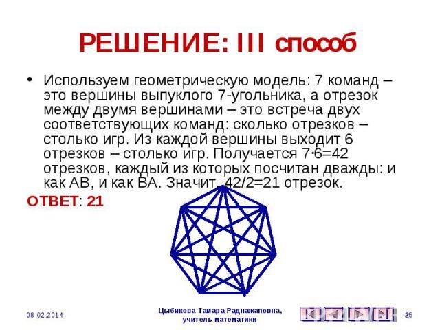 РЕШЕНИЕ: III способ Используем геометрическую модель: 7 команд – это вершины выпуклого 7-угольника, а отрезок между двумя вершинами – это встреча двух соответствующих команд: сколько отрезков – столько игр. Из каждой вершины выходит 6 отрезков – сто…