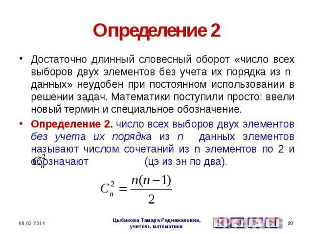 Определение 2 Достаточно длинный словесный оборот «число всех выборов двух элементов без учета их порядка из n данных» неудобен при постоянном использовании в решении задач. Математики поступили просто: ввели новый термин и специальное обозначение.О…