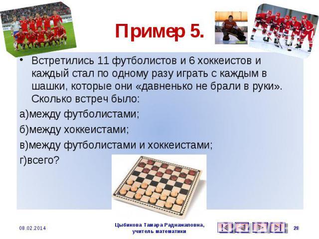 Пример 5. Встретились 11 футболистов и 6 хоккеистов и каждый стал по одному разу играть с каждым в шашки, которые они «давненько не брали в руки». Сколько встреч было: а)между футболистами; б)между хоккеистами; в)между футболистами и хоккеистами; г)всего?