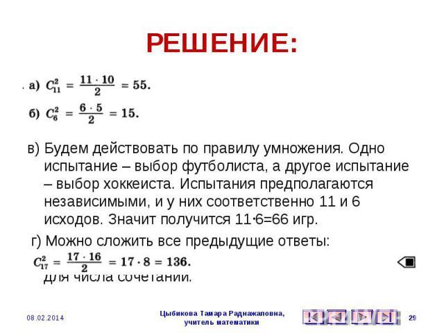 РЕШЕНИЕ: а)б) в) Будем действовать по правилу умножения. Одно испытание – выбор футболиста, а другое испытание – выбор хоккеиста. Испытания предполагаются независимыми, и у них соответственно 11 и 6 исходов. Значит получится 116=66 игр. г) Можно сло…