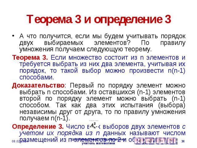Теорема 3 и определение 3 А что получится, если мы будем учитывать порядок двух выбираемых элементов? По правилу умножения получаем следующую теорему.Теорема 3. Если множество состоит из n элементов и требуется выбрать из них два элемента, учитывая …
