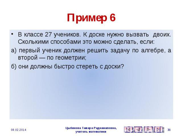 Пример 6 В классе 27 учеников. К доске нужно вызвать двоих. Сколькими способами это можно сделать, если: а) первый ученик должен решить задачу по алгебре, а второй — по геометрии; б) они должны быстро стереть с доски?