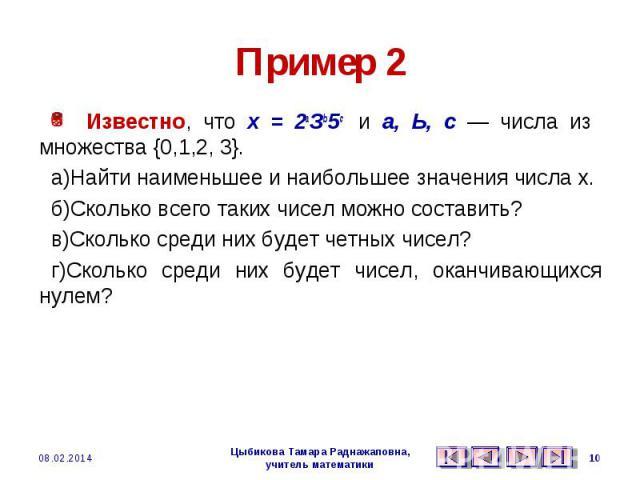 Пример 2 Известно, что х = 2аЗb5с и а, Ь, с — числа из множества {0,1,2, 3}. а)Найти наименьшее и наибольшее значения числа х. б)Сколько всего таких чисел можно составить? в)Сколько среди них будет четных чисел? г)Сколько среди них будет чисел, окан…