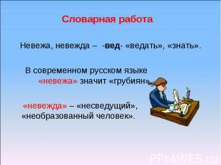 Словарная работа Невежа, невежда – -вед- «ведать», «знать». В современном русско