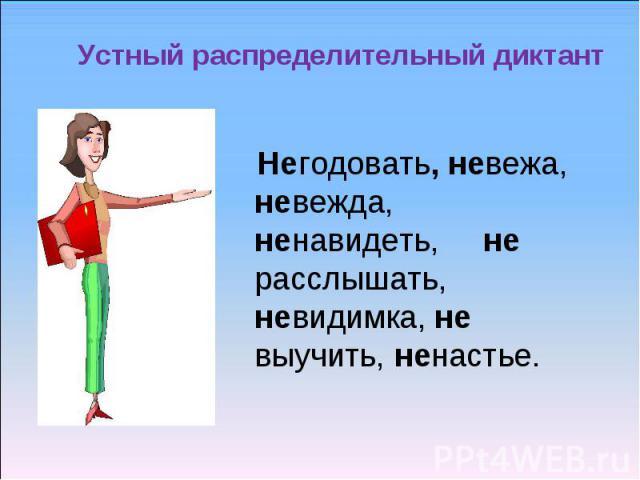 Устный распределительный диктант Негодовать, невежа, невежда, ненавидеть, не расслышать, невидимка, не выучить, ненастье.