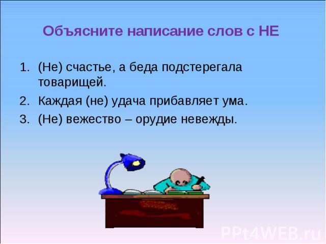 Объясните написание слов с НЕ (Не) счастье, а беда подстерегала товарищей.Каждая (не) удача прибавляет ума.(Не) вежество – орудие невежды.