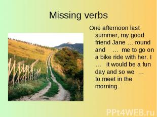 Missing verbs One afternoon last summer, my good friend Jane … round and … me to