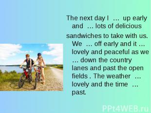 The next day I … up early and … lots of delicioussandwiches to take with us. We