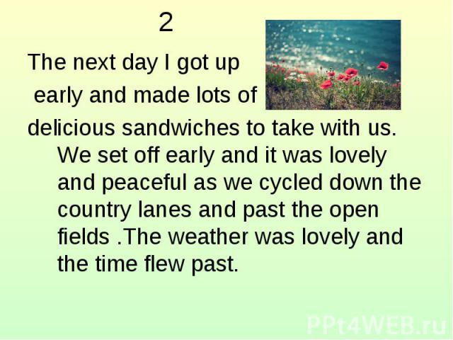 2 The next day I got up early and made lots of delicious sandwiches to take with us. We set off early and it was lovely and peaceful as we cycled down the country lanes and past the open fields .The weather was lovely and the time flew past.