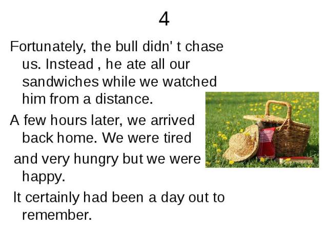 4 Fortunately, the bull didn' t chase us. Instead , he ate all our sandwiches while we watched him from a distance.A few hours later, we arrived back home. We were tired and very hungry but we were happy. lt certainly had been a day out to remember.