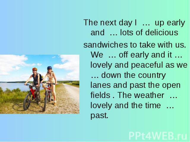 The next day I … up early and … lots of delicioussandwiches to take with us. We … off early and it … lovely and peaceful as we … down the country lanes and past the open fields . The weather … lovely and the time … past.