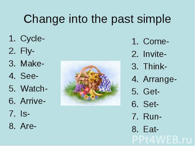 Change into the past simple Cycle-Fly-Make-See-Watch-Arrive-Is-Are-Come-Invite-Think-Arrange-Get-Set-Run-Eat-
