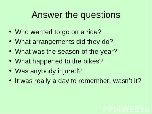 Answer the questions Who wanted to go on a ride?What arrangements did they do?What was the season of the year?What happened to the bikes?Was anybody injured?It was really a day to remember, wasn't it?
