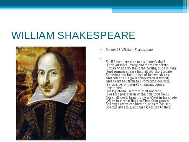 WILLIAM SHAKESPEARE Sonnet 18 William ShakespeareShall I compare thee to a summer's day? Thou art more lovely and more temperate.  Rough winds do shake the darling buds of May, And summer's lease hath all too short a date. Sometime too hot the eye o…