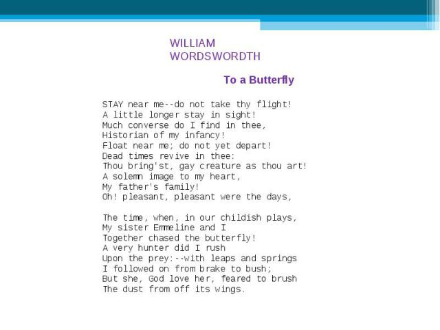 WILLIAM WORDSWORDTH To a Butterfly STAY near me--do not take thy flight! A little longer stay in sight! Much converse do I find in thee, Historian of my infancy! Float near me; do not yet depart! Dead times revive in thee: Thou bring'st, gay creatur…