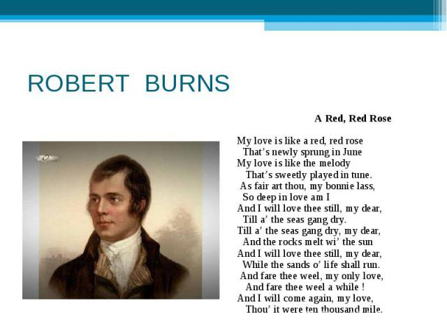 ROBERT BURNS A Red, Red RoseMy love is like a red, red rose That's newly sprung in June My love is like the melody That's sweetly played in tune.As fair art thou, my bonnie lass, So deep in love am IAnd I will love thee still, my dear, Til…