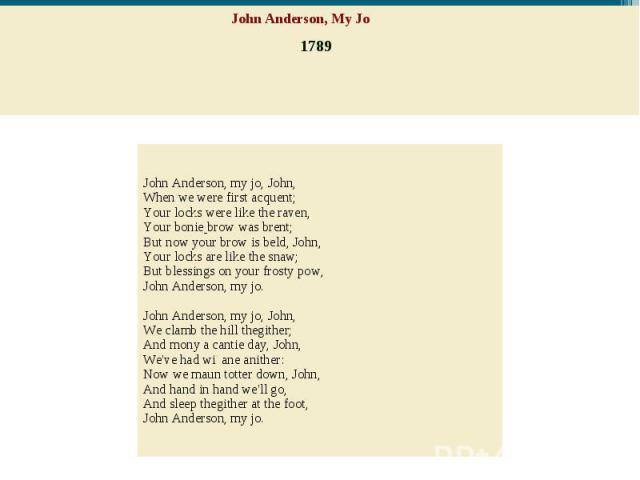 John Anderson, My Jo 1789 John Anderson, my jo, John,When we were first acquent;Your locks were like the raven,Yourboniebrow was brent;But now your brow is beld, John,Your locks are like the snaw;Butblessings on your frosty pow,John Anders…