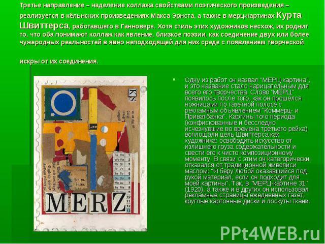 Третье направление – наделение коллажа свойствами поэтического произведения – реализуется в кёльнских произведениях Макса Эрнста, а также в мерц-картинах Курта Швиттерса, работавшего в Ганновере. Хотя стиль этих художников несхож, их роднит то, что …