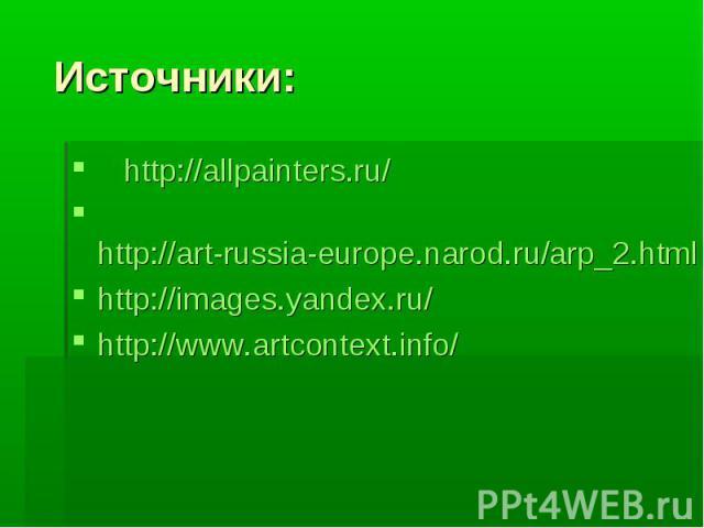 Источники: http://allpainters.ru/ http://art-russia-europe.narod.ru/arp_2.htmlhttp://images.yandex.ru/http://www.artcontext.info/