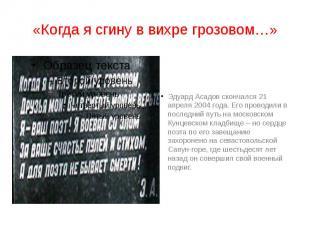 «Когда я сгину в вихре грозовом…» Эдуард Асадов скончался 21 апреля 2004 года. Е