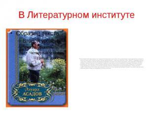 В Литературном институте В сентябре 1946 года Асадов стал студентом Литературног