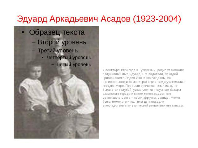 Эдуард Аркадьевич Асадов (1923-2004) 7 сентября 1923 года в Туркмении родился мальчик, получивший имя Эдуард. Его родители, Аркадий Григорьевич и Лидия Ивановна Асадовы, по национальности армяне, работали тогда учителями в городке Мерв. Первыми впеч…