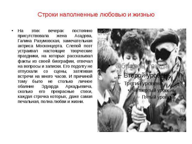 Строки наполненные любовью и жизнью На этих вечерах постоянно присутствовала жена Асадова, Галина Разумовская, замечательная актриса Москонцерта. Слепой поэт устраивал настоящие творческие праздники, на которых рассказывал факты из своей биографии, …