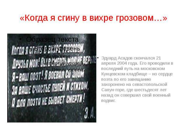 «Когда я сгину в вихре грозовом…» Эдуард Асадов скончался 21 апреля 2004 года. Его проводили в последний путь на московском Кунцевском кладбище – но сердце поэта по его завещанию захоронено на севастопольской Сапун-горе, где шестьдесят лет назад он …
