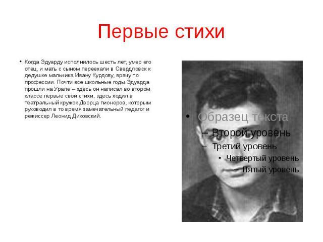 Первые стихи Когда Эдуарду исполнилось шесть лет, умер его отец, и мать с сыном переехали в Свердловск к дедушке мальчика Ивану Курдову, врачу по профессии. Почти все школьные годы Эдуарда прошли на Урале – здесь он написал во втором классе первые с…