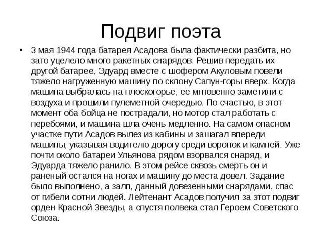 Подвиг поэта 3 мая 1944 года батарея Асадова была фактически разбита, но зато уцелело много ракетных снарядов. Решив передать их другой батарее, Эдуард вместе с шофером Акуловым повели тяжело нагруженную машину по склону Сапун-горы вверх. Когда маши…