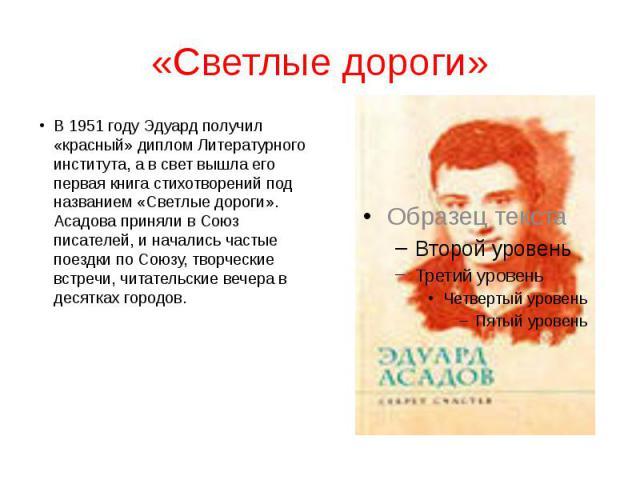 «Светлые дороги» В 1951 году Эдуард получил «красный» диплом Литературного института, а в свет вышла его первая книга стихотворений под названием «Светлые дороги». Асадова приняли в Союз писателей, и начались частые поездки по Союзу, творческие встр…