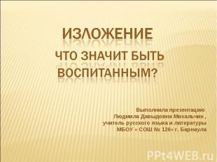 Изложение Что значит быть воспитанным ? Выполнила презентацию Людмила Давыдовна